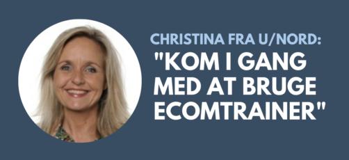Hør hvordan Christina fra U/NORD harbrugt EcomTrainer
